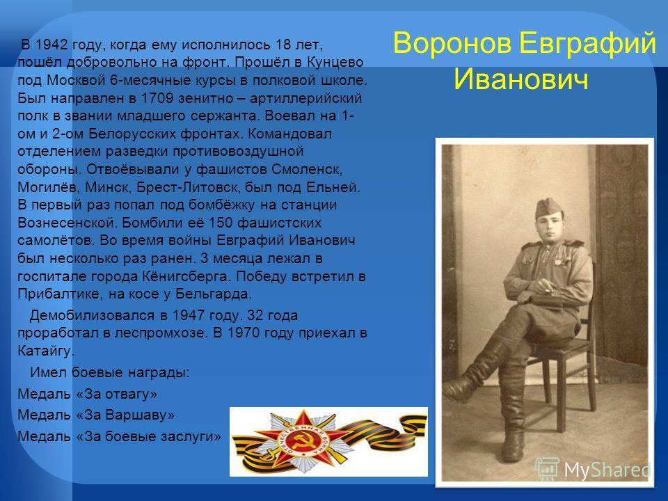 Воронов Евграфий Иванович В 1942 году, когда ему исполнилось 18 лет, пошёл добровольно на фронт. Прошёл в Кунцево под Москвой 6-месячные курсы в полковой школе. Был направлен в 1709 зенитно – артиллерийский полк в звании младшего сержанта. Воевал на