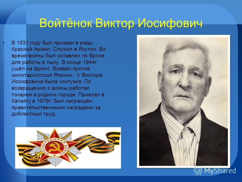 Войтёнок Виктор Иосифович В 1931 году был призван в ряды Красной Армии. Служил в Якутии. Во время войны был оставлен по броне для работы в тылу. В конце 1944г ушёл на фронт. Воевал против милитаристской Японии. У Виктора Иосифовича была контузия. По