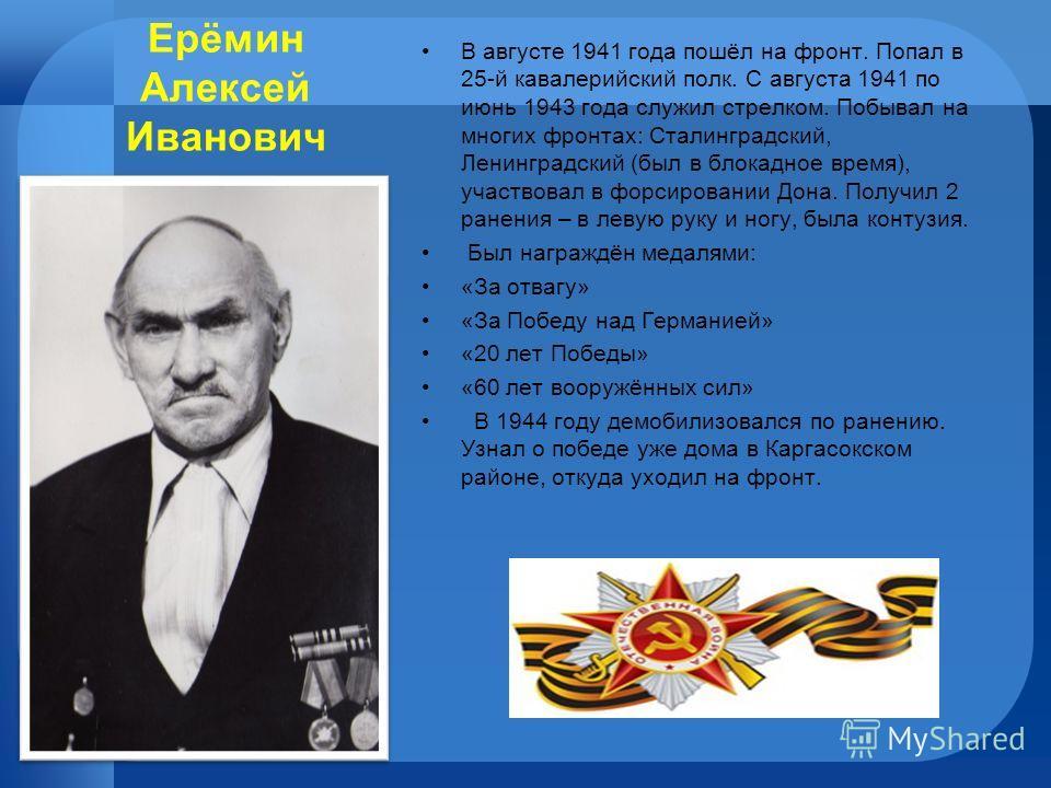 Ерёмин Алексей Иванович В августе 1941 года пошёл на фронт. Попал в 25-й кавалерийский полк. С августа 1941 по июнь 1943 года служил стрелком. Побывал на многих фронтах: Сталинградский, Ленинградский (был в блокадное время), участвовал в форсировании