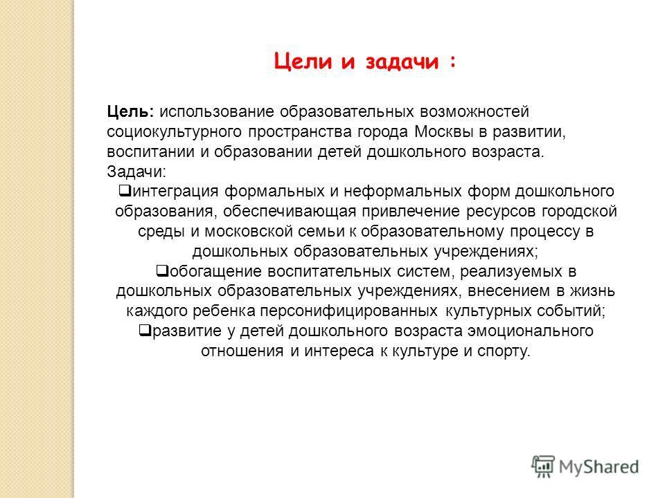 Цели и задачи : Цель: использование образовательных возможностей социокультурного пространства города Москвы в развитии, воспитании и образовании детей дошкольного возраста. Задачи: интеграция формальных и неформальных форм дошкольного образования, о