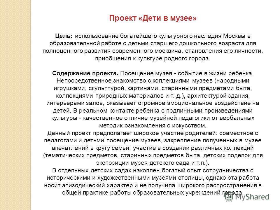 Проект «Дети в музее» Цель: использование богатейшего культурного наследия Москвы в образовательной работе с детьми старшего дошкольного возраста для полноценного развития современного москвича, становления его личности, приобщения к культуре родного
