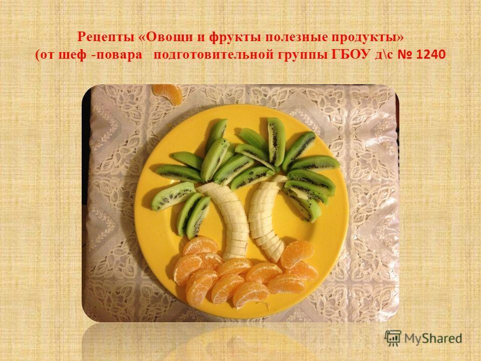 Рецепты «Овощи и фрукты полезные продукты» (от шеф -повара подготовительной группы ГБОУ д\с 1240