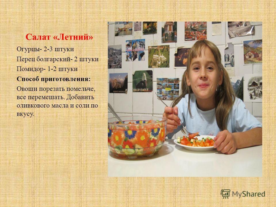 Салат «Летний» Огурцы- 2-3 штуки Перец болгарский- 2 штуки Помидор- 1-2 штуки Способ приготовления: Овощи порезать помельче, все перемешать. Добавить оливкового масла и соли по вкусу.