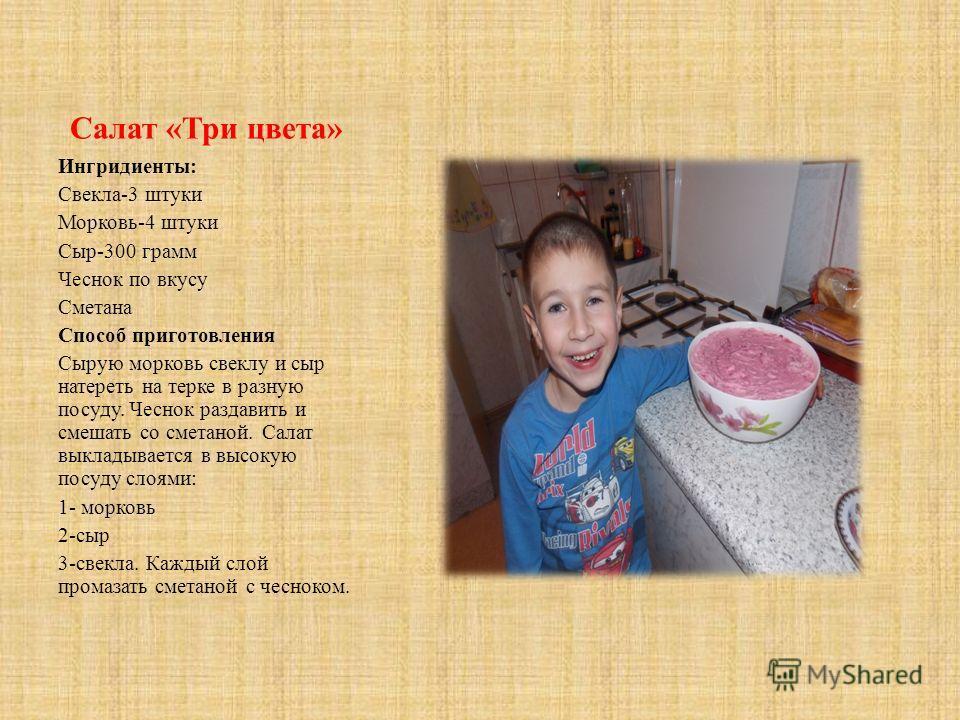 Салат «Три цвета» Ингридиенты: Свекла-3 штуки Морковь-4 штуки Сыр-300 грамм Чеснок по вкусу Сметана Способ приготовления Сырую морковь свеклу и сыр натереть на терке в разную посуду. Чеснок раздавить и смешать со сметаной. Салат выкладывается в высок