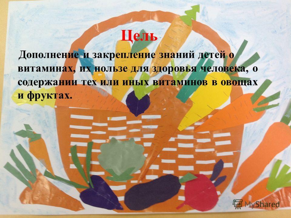Дополнение и закрепление знаний детей о витаминах, их пользе для здоровья человека, о содержании тех или иных витаминов в овощах и фруктах. Цель