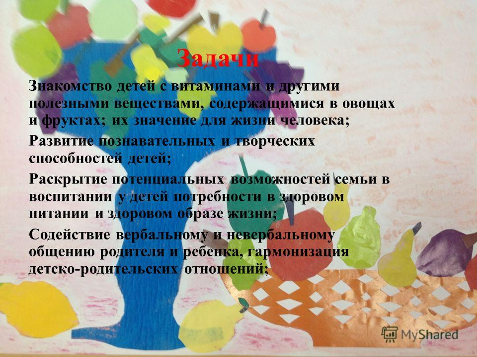 Задачи Знакомство детей с витаминами и другими полезными веществами, содержащимися в овощах и фруктах; их значение для жизни человека; Развитие познавательных и творческих способностей детей; Раскрытие потенциальных возможностей семьи в воспитании у