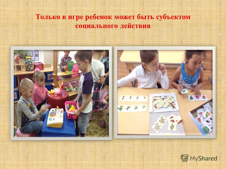 Только в игре ребенок может быть субъектом социального действия