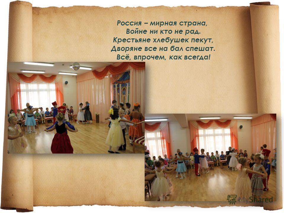 Россия – мирная страна, Войне ни кто не рад. Крестьяне хлебушек пекут, Дворяне все на бал спешат. Всё, впрочем, как всегда!
