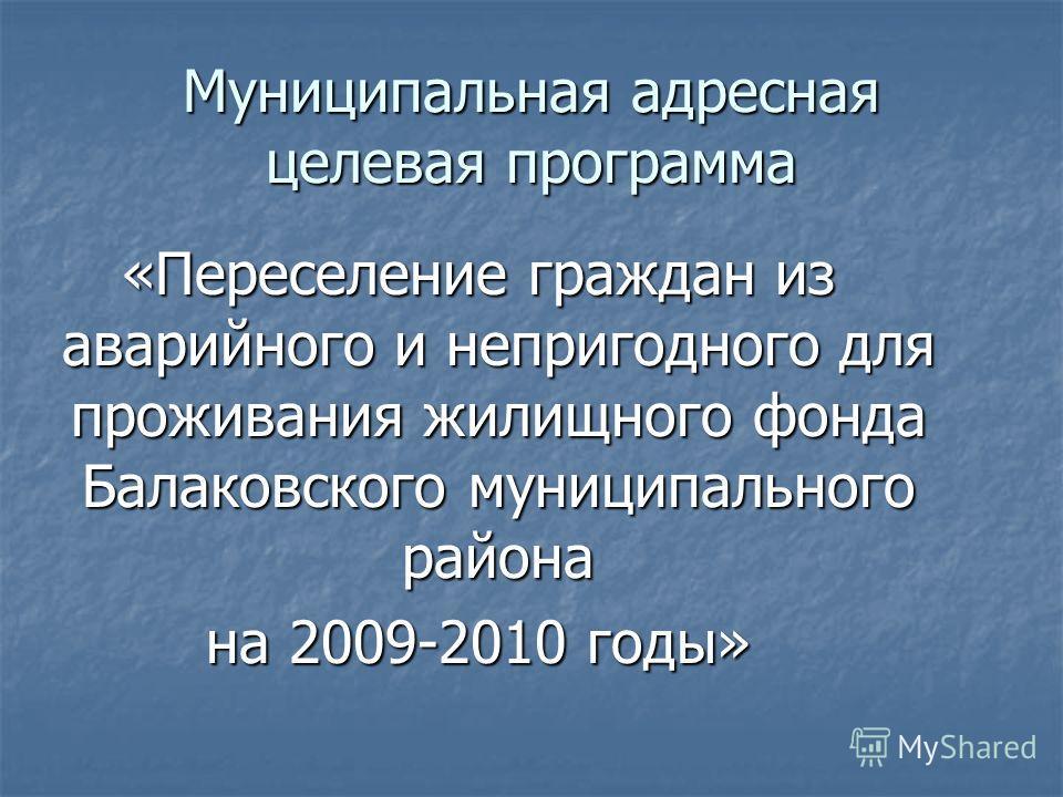 Муниципальная адресная целевая программа «Переселение граждан из аварийного и непригодного для проживания жилищного фонда Балаковского муниципального района на 2009-2010 годы»