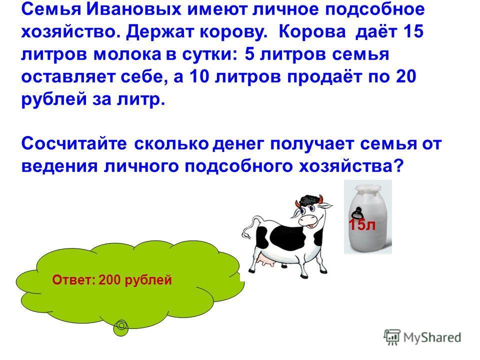 Семья Ивановых имеют личное подсобное хозяйство. Держат корову. Корова даёт 15 литров молока в сутки: 5 литров семья оставляет себе, а 10 литров продаёт по 20 рублей за литр. Сосчитайте сколько денег получает семья от ведения личного подсобного хозяй