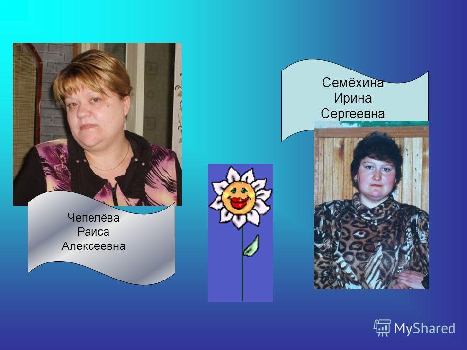 Чепелёва Раиса Алексеевна Семёхина Ирина Сергеевна
