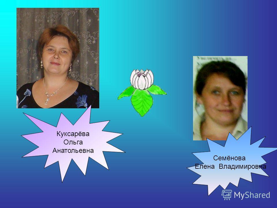 Семёнова Елена Владимировна Куксарёва Ольга Анатольевна
