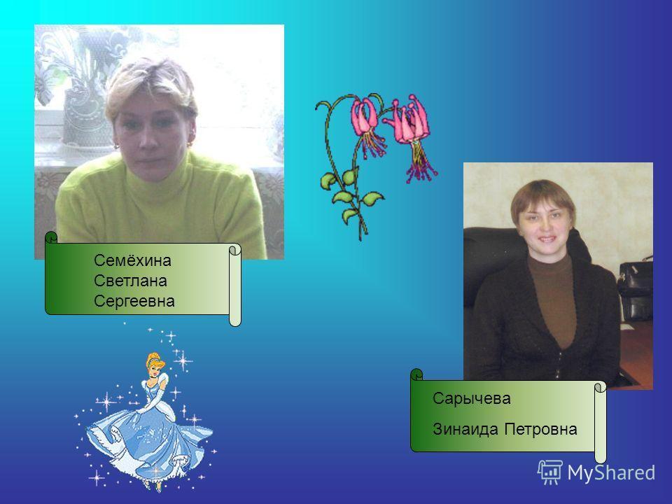 Семёхина Светлана Сергеевна Сарычева Зинаида Петровна