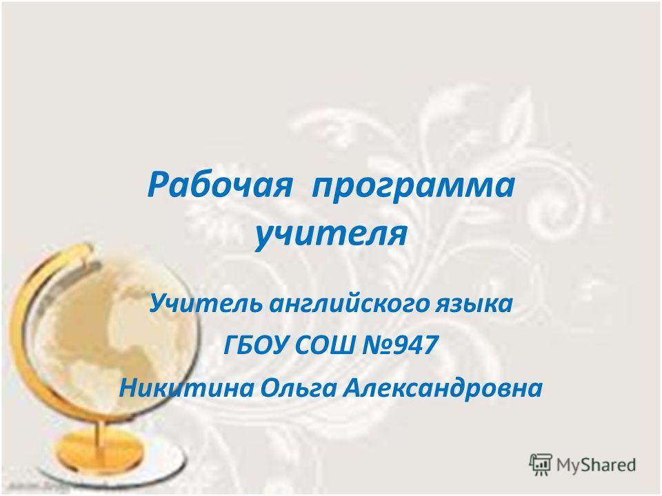 Рабочая программа учителя Учитель английского языка ГБОУ СОШ 947 Никитина Ольга Александровна