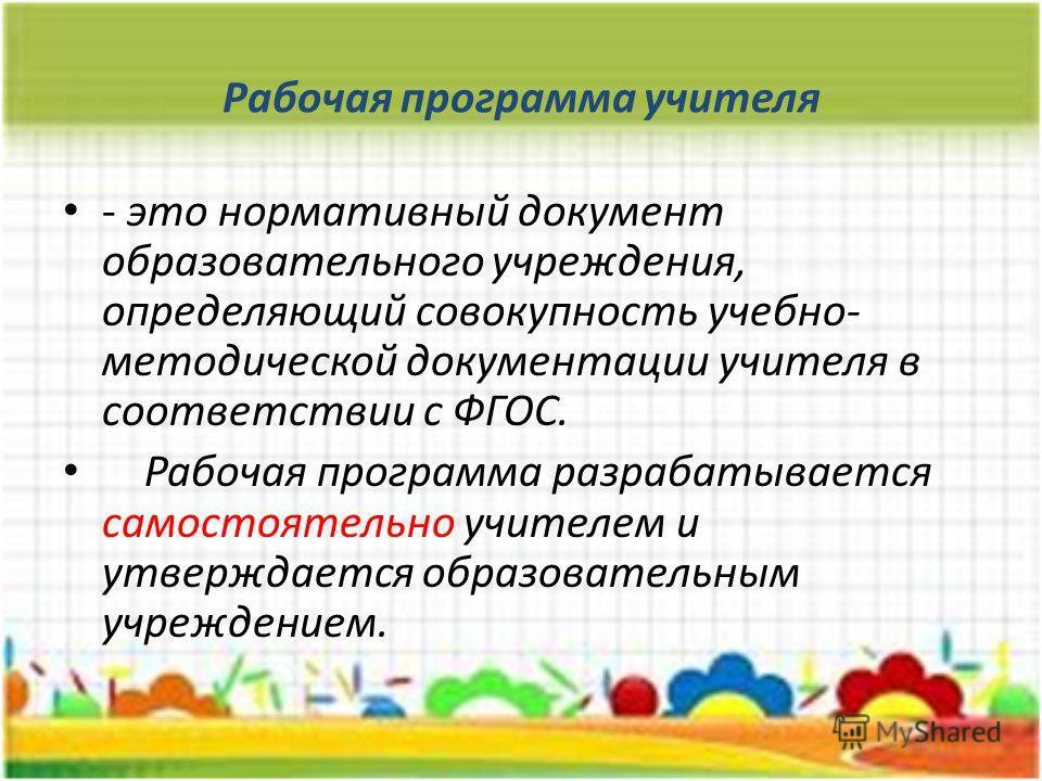 Рабочая программа учителя - это нормативный документ образовательного учреждения, определяющий совокупность учебно- методической документации учителя в соответствии с ФГОС. Рабочая программа разрабатывается самостоятельно учителем и утверждается обра