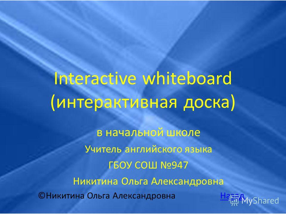 Interactive whiteboard (интерактивная доска) в начальной школе Учитель английского языка ГБОУ СОШ 947 Никитина Ольга Александровна ©Никитина Ольга Александровна НазадНазад
