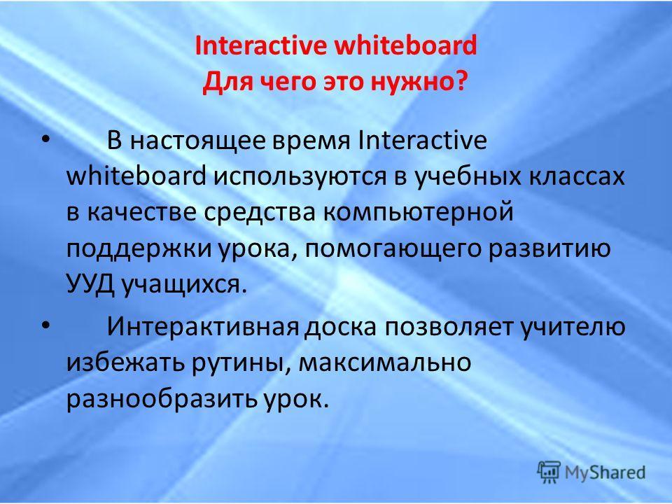 Interactive whiteboard Для чего это нужно? В настоящее время Interactive whiteboard используются в учебных классах в качестве средства компьютерной поддержки урока, помогающего развитию УУД учащихся. Интерактивная доска позволяет учителю избежать рут