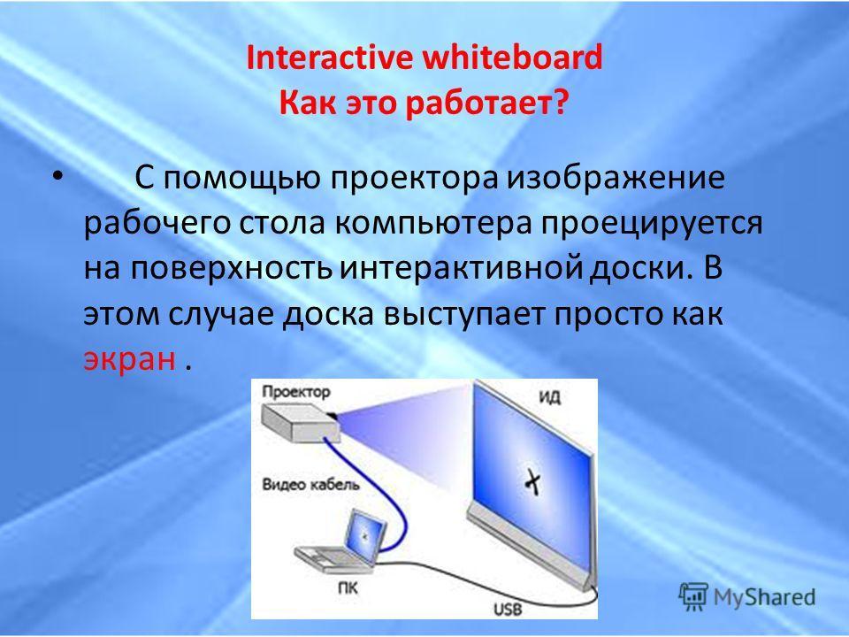 Interactive whiteboard Как это работает? С помощью проектора изображение рабочего стола компьютера проецируется на поверхность интерактивной доски. В этом случае доска выступает просто как экран.