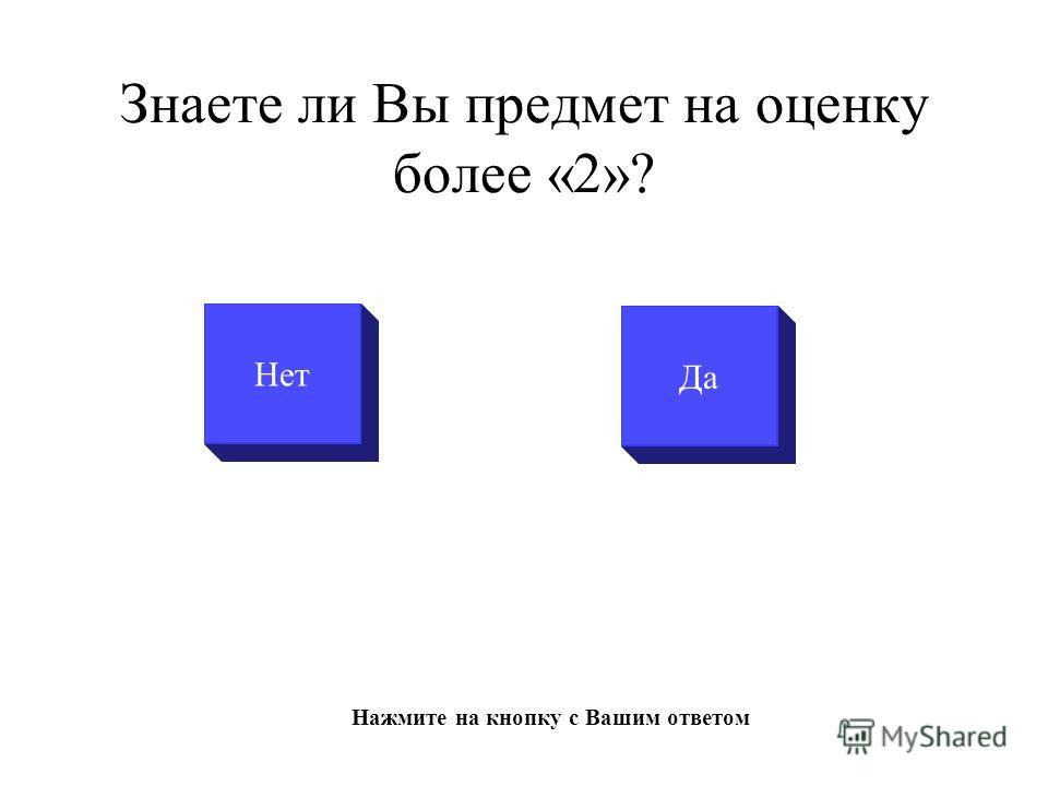 Знаете ли Вы предмет на оценку более «2»? Да Нажмите на кнопку с Вашим ответом Нет
