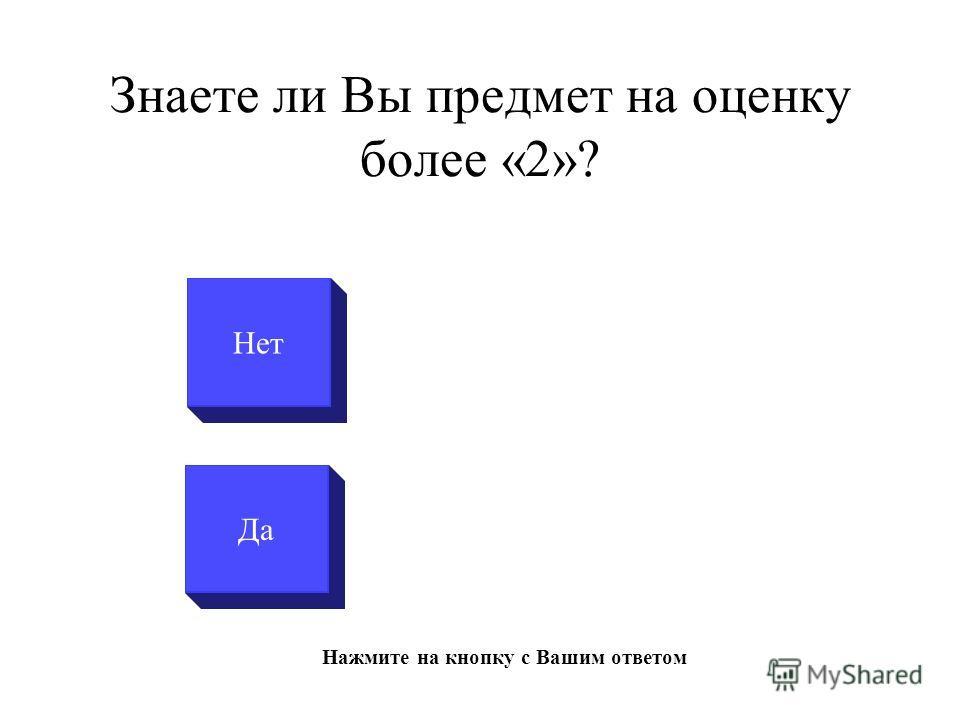 Знаете ли Вы предмет на оценку более «2»? Да Нет Нажмите на кнопку с Вашим ответом