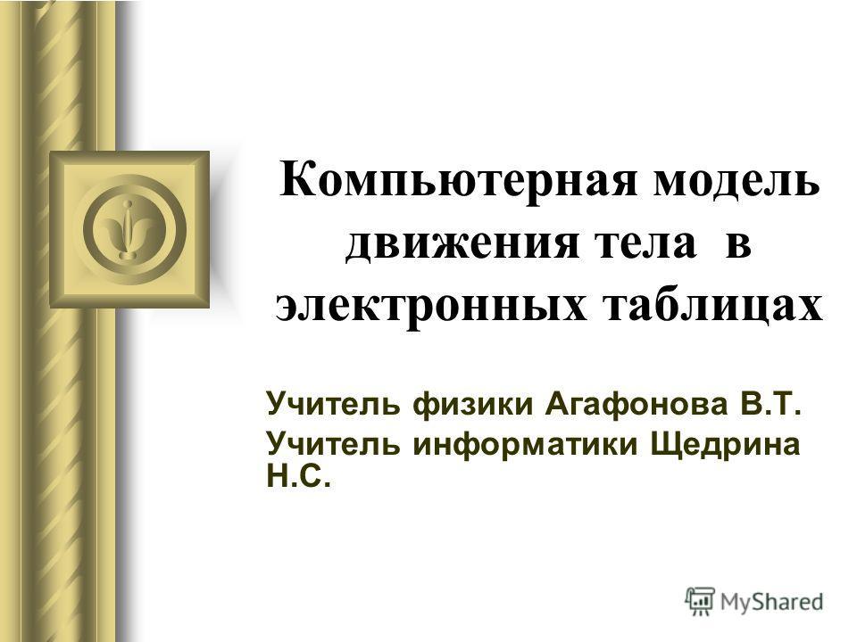 Компьютерная модель движения тела в электронных таблицах Учитель физики Агафонова В.Т. Учитель информатики Щедрина Н.С.