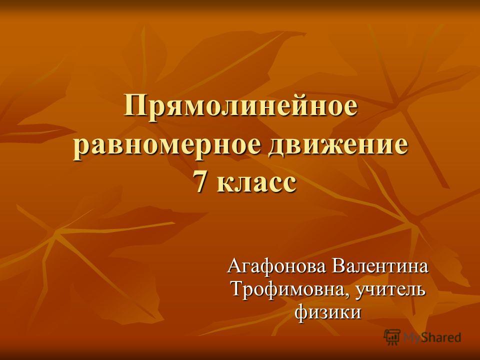 Прямолинейное равномерное движение 7 класс Агафонова Валентина Трофимовна, учитель физики