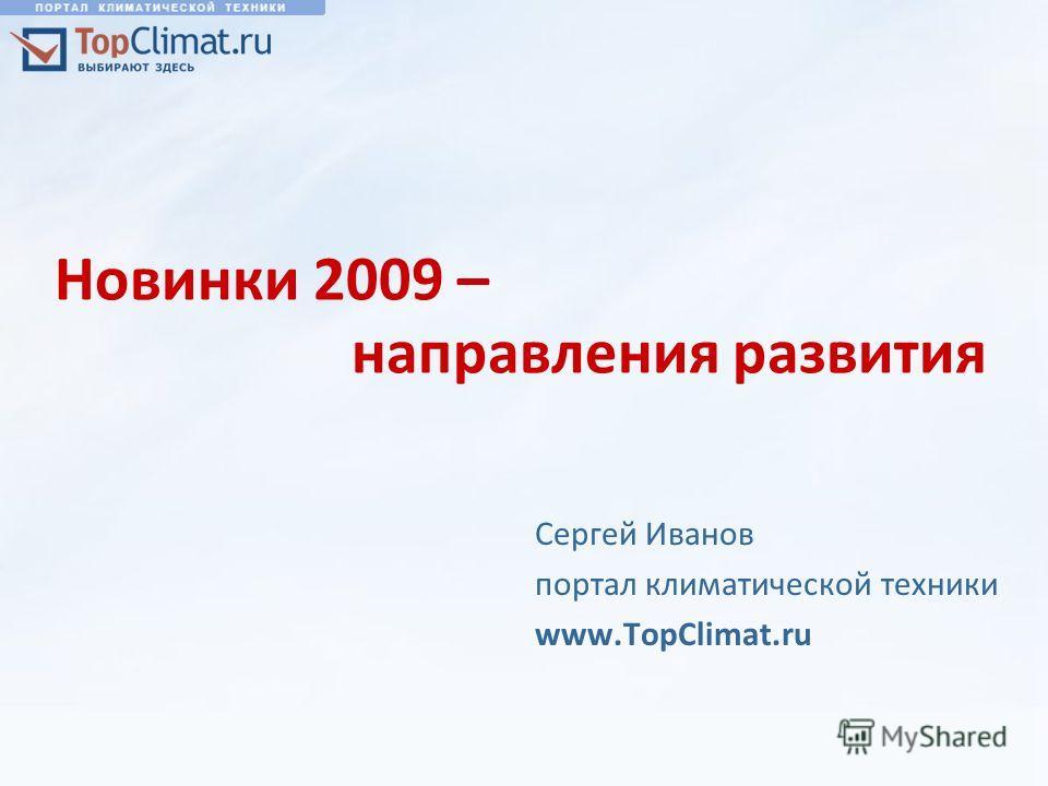 Новинки 2009 – направления развития Сергей Иванов портал климатической техники www.TopClimat.ru