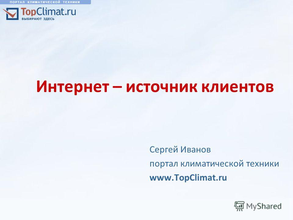 Интернет – источник клиентов Сергей Иванов портал климатической техники www.TopClimat.ru