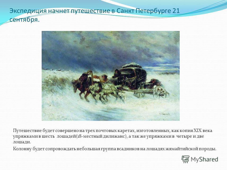 Экспедиция начнет путешествие в Санкт Петербурге 21 сентября. Путешествие будет совершено на трех почтовых каретах, изготовленных, как копия XIX века упряжками в шесть лошадей(18-местный дилижанс), а так же упряжками в четыре и две лошади. Колонну бу