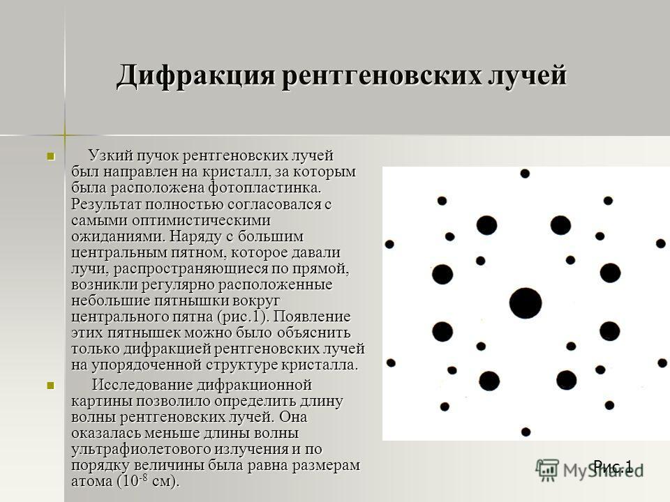 Дифракция рентгеновских лучей Узкий пучок рентгеновских лучей был направлен на кристалл, за которым была расположена фотопластинка. Результат полностью согласовался с самыми оптимистическими ожиданиями. Наряду с большим центральным пятном, которое да