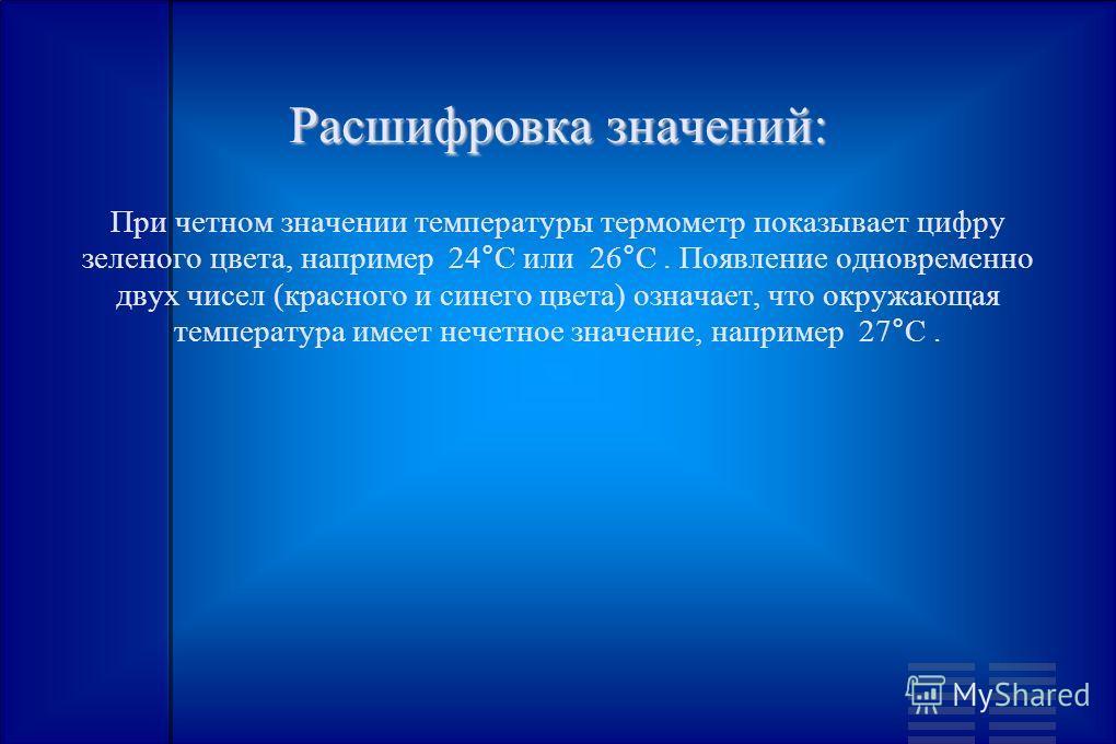 Расшифровка значений: При четном значении температуры термометр показывает цифру зеленого цвета, например 24°C или 26°C. Появление одновременно двух чисел (красного и синего цвета) означает, что окружающая температура имеет нечетное значение, наприме