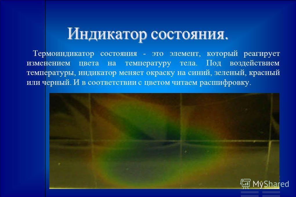 Индикатор состояния. Термоиндикатор состояния - это элемент, который реагирует изменением цвета на температуру тела. Под воздействием температуры, индикатор меняет окраску на синий, зеленый, красный или черный. И в соответствии с цветом читаем расшиф