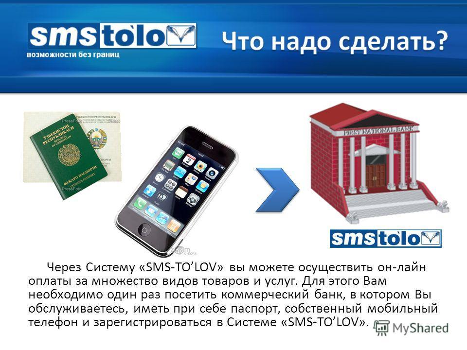 Через Систему «SMS-TOLOV» вы можете осуществить он-лайн оплаты за множество видов товаров и услуг. Для этого Вам необходимо один раз посетить коммерческий банк, в котором Вы обслуживаетесь, иметь при себе паспорт, собственный мобильный телефон и заре