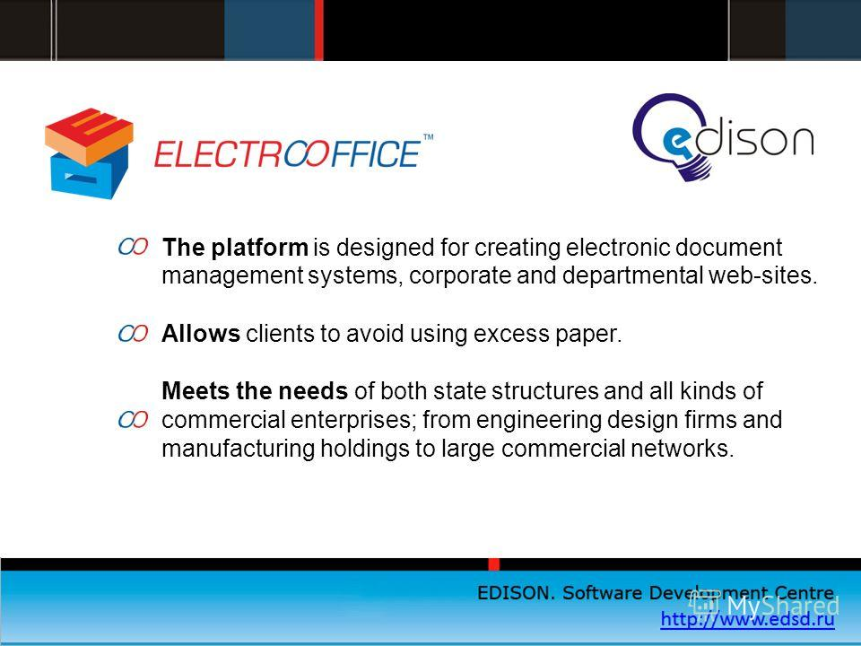 EDISON. Центр разработки программного обеспечения http://www.edsd.ru The platform is designed for creating electronic document management systems, corporate and departmental web-sites. Allows clients to avoid using excess paper. Meets the needs of bo