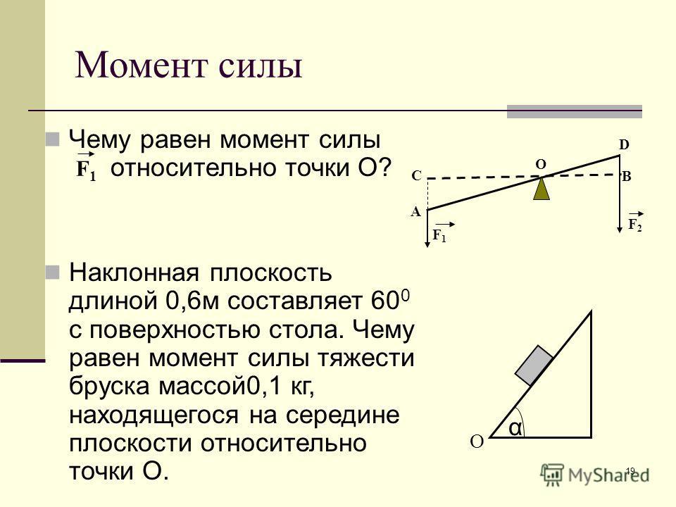 19 Момент силы Чему равен момент силы относительно точки О? Наклонная плоскость длиной 0,6м составляет 60 0 с поверхностью стола. Чему равен момент силы тяжести бруска массой0,1 кг, находящегося на середине плоскости относительно точки О. α О А В С F
