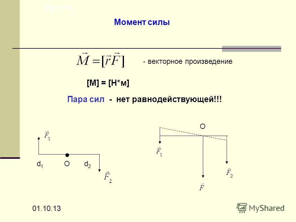 01.10.13 Момент силы - векторное произведение [M] = [Н*м] Пара сил - нет равнодействующей!!! [M] = [Н*м] d 1 О d 2 О