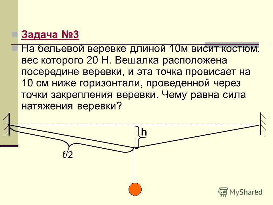 7 Задача 3 На бельевой веревке длиной 10м висит костюм, вес которого 20 Н. Вешалка расположена посередине веревки, и эта точка провисает на 10 см ниже горизонтали, проведенной через точки закрепления веревки. Чему равна сила натяжения веревки? h /2