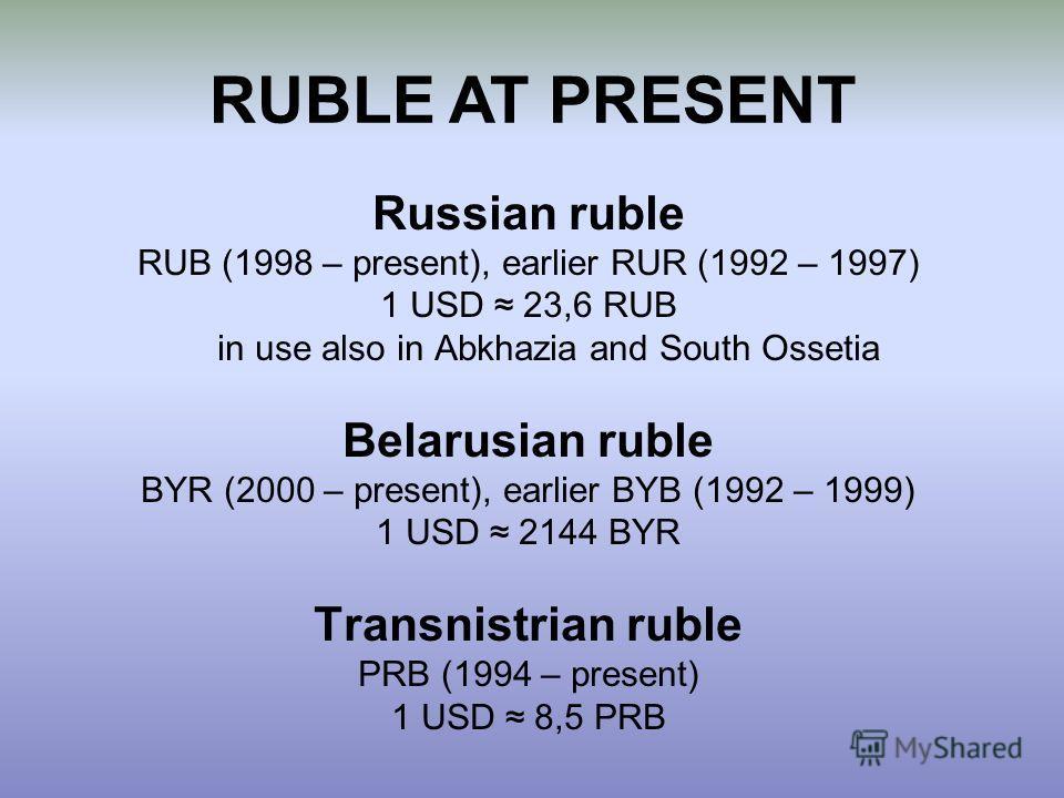 RUBLE AT PRESENT Russian ruble RUB (1998 – present), earlier RUR (1992 – 1997) 1 USD 23,6 RUB in use also in Abkhazia and South Ossetia Belarusian ruble BYR (2000 – present), earlier BYB (1992 – 1999) 1 USD 2144 BYR Transnistrian ruble PRB (1994 – pr