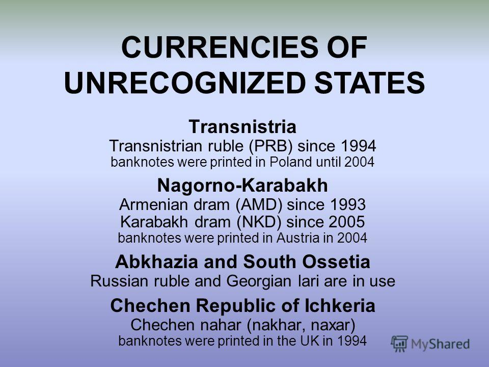 Transnistria Transnistrian ruble (PRB) since 1994 banknotes were printed in Poland until 2004 Nagorno-Karabakh Armenian dram (AMD) since 1993 Karabakh dram (NKD) since 2005 banknotes were printed in Austria in 2004 Abkhazia and South Ossetia Russian