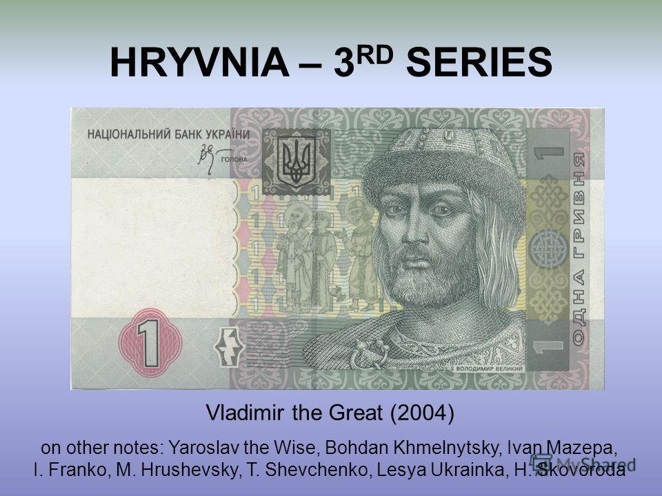 HRYVNIA – 3 RD SERIES Vladimir the Great (2004) on other notes: Yaroslav the Wise, Bohdan Khmelnytsky, Ivan Mazepa, I. Franko, M. Hrushevsky, T. Shevchenko, Lesya Ukrainka, H. Skovoroda