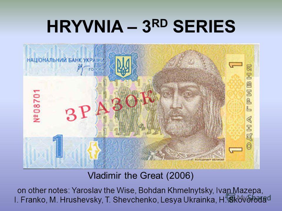 HRYVNIA – 3 RD SERIES Vladimir the Great (2006) on other notes: Yaroslav the Wise, Bohdan Khmelnytsky, Ivan Mazepa, I. Franko, M. Hrushevsky, T. Shevchenko, Lesya Ukrainka, H. Skovoroda