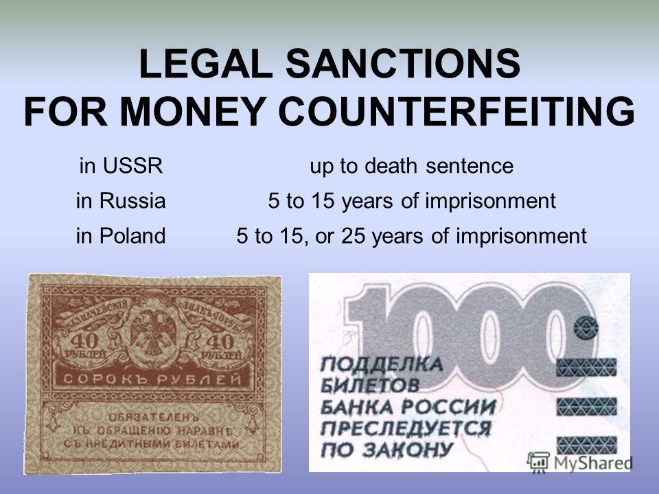 LEGAL SANCTIONS FOR MONEY COUNTERFEITING in USSRup to death sentence in Russia5 to 15 years of imprisonment in Poland5 to 15, or 25 years of imprisonment