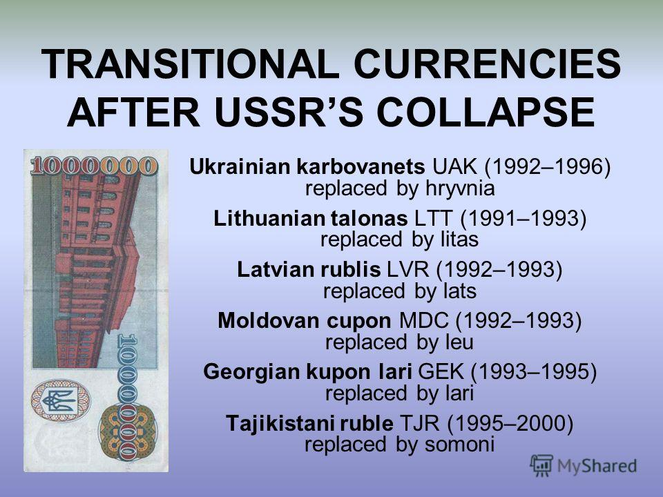 Ukrainian karbovanets UAK (1992–1996) replaced by hryvnia Lithuanian talonas LTT (1991–1993) replaced by litas Latvian rublis LVR (1992–1993) replaced by lats Moldovan cupon MDC (1992–1993) replaced by leu Georgian kupon lari GEK (1993–1995) replaced