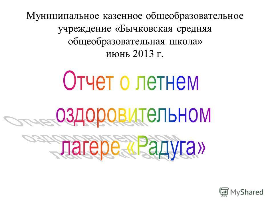 Муниципальное казенное общеобразовательное учреждение «Бычковская средняя общеобразовательная школа» июнь 2013 г.
