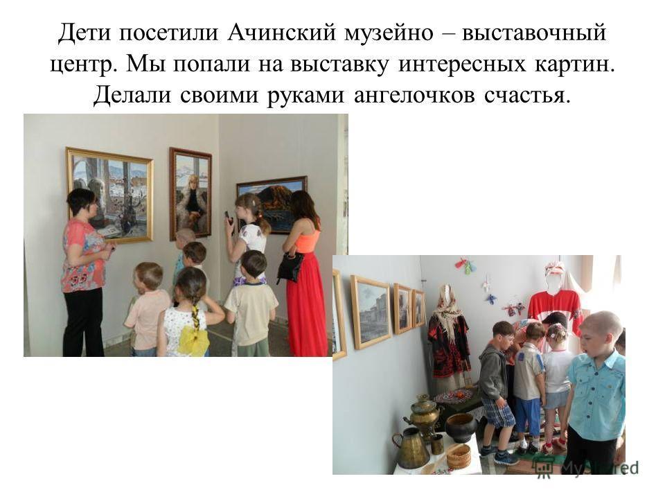 Дети посетили Ачинский музейно – выставочный центр. Мы попали на выставку интересных картин. Делали своими руками ангелочков счастья.