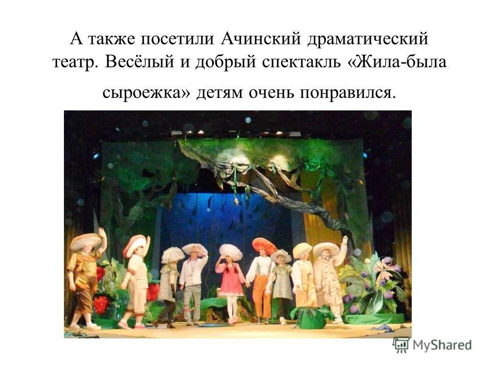 А также посетили Ачинский драматический театр. Весёлый и добрый спектакль «Жила-была сыроежка» детям очень понравился.