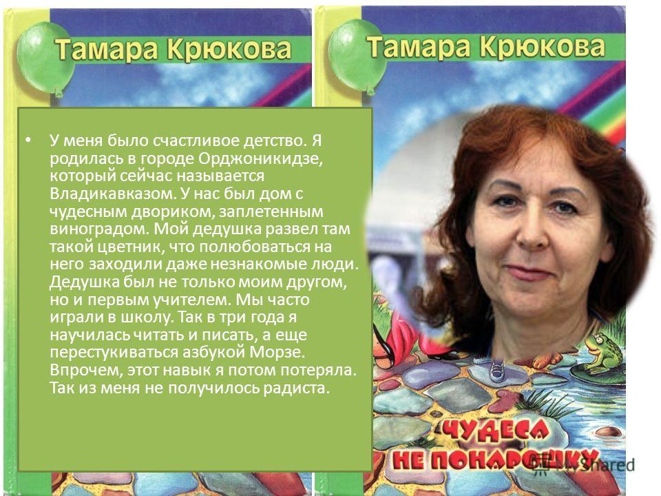 У меня было счастливое детство. Я родилась в городе Орджоникидзе, который сейчас называется Владикавказом. У нас был дом с чудесным двориком, заплетенным виноградом. Мой дедушка развел там такой цветник, что полюбоваться на него заходили даже незнако