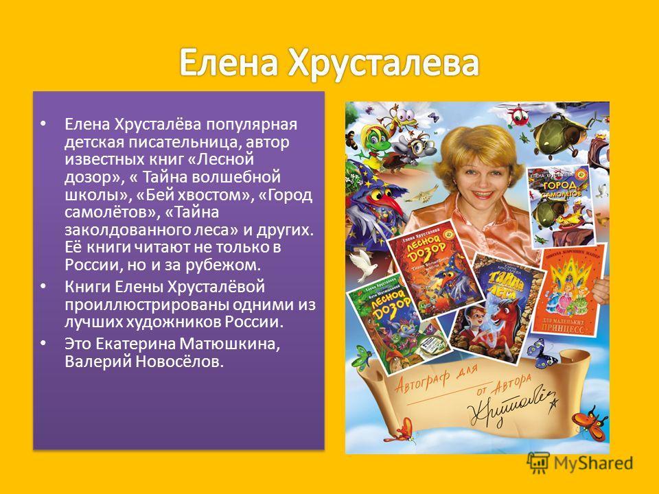 Елена Хрусталёва популярная детская писательница, автор известных книг «Лесной дозор», « Тайна волшебной школы», «Бей хвостом», «Город самолётов», «Тайна заколдованного леса» и других. Её книги читают не только в России, но и за рубежом. Книги Елены