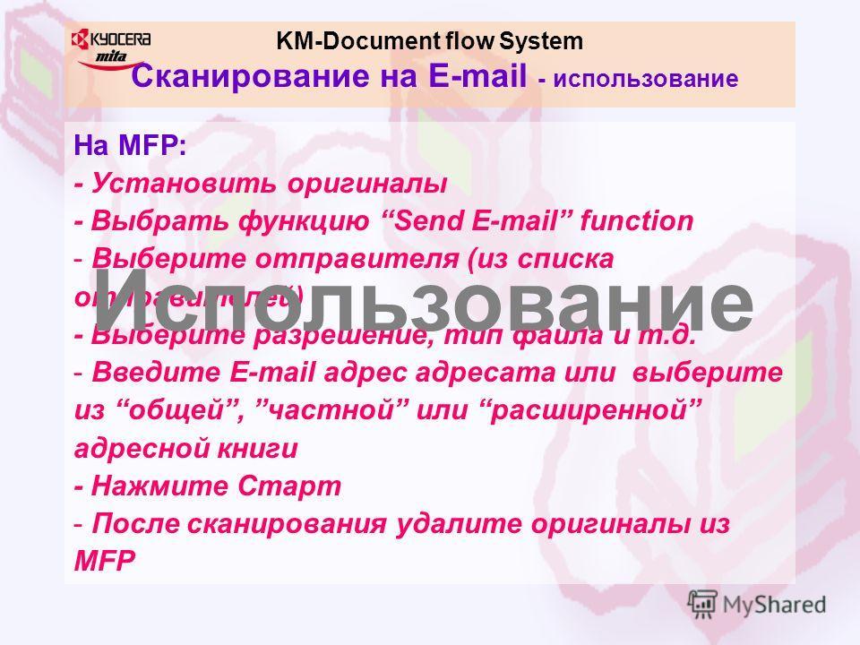 KM-Document flow System Сканирование на E-mail - использование На MFP: - Установить оригиналы - Выбрать функцию Send E-mail function - Выберите отправителя (из списка отправителей) - Выберите разрешение, тип файла и т.д. - Введите E-mail адрес адреса