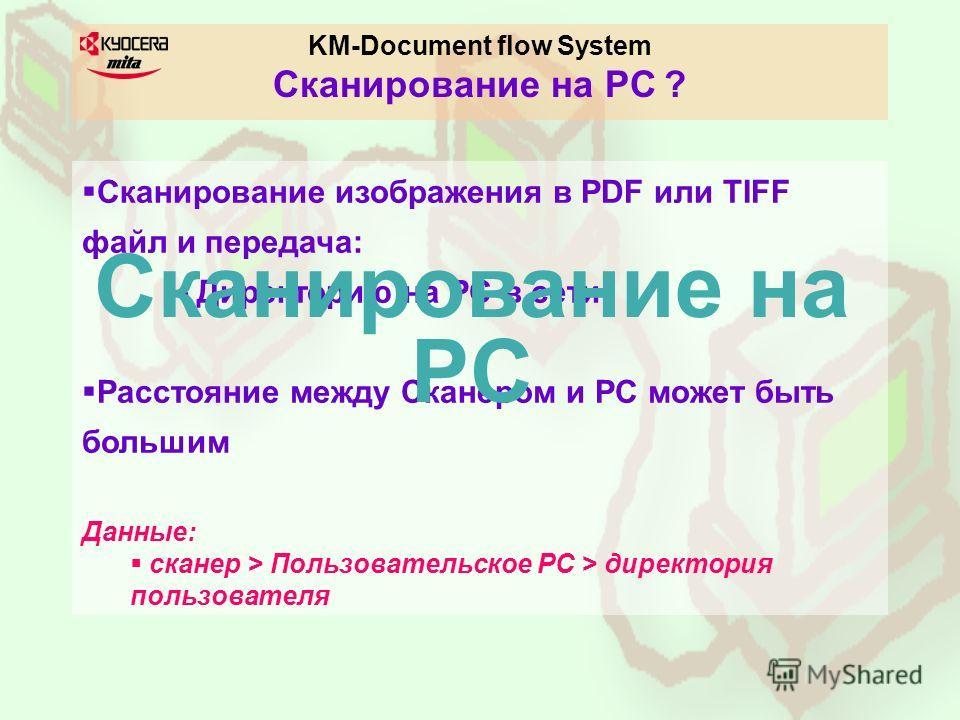 KM-Document flow System Cканирование на PC ? Сканирование изображения в PDF или TIFF файл и передача: - Директорию на PC в сети Расстояние между Сканером и PC может быть большим Данные: сканер > Пользовательское PC > директория пользователя Сканирова